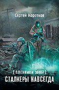 Сергей Коротков - Пленники Зоны. Сталкеры навсегда