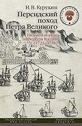 Игорь Курукин - Персидский поход Петра Великого. Низовой корпус на берегах Каспия (1722–1735)