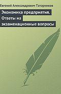 Евгений Александрович Татарников -Экономика предприятия. Ответы на экзаменационные вопросы