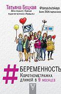 Татьяна Буцкая -#Беременность. Короткометражка длиной в 9 месяцев