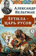 Александр Вельтман -Аттила – царь русов