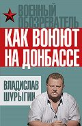 Владислав Шурыгин -Как воюют на Донбассе