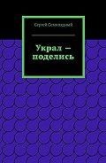 Сергей Семипядный -Украл – поделись