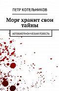 Петр Котельников -Морг хранит свои тайны. Автобиографическая повесть