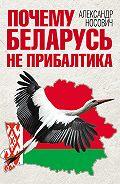 Александр Александрович Носович -Почему Беларусь не Прибалтика