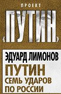 Эдуард Лимонов -Путин. Семь ударов по России