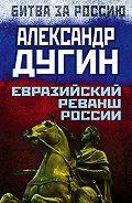 Александр Дугин - Евразийский реванш России