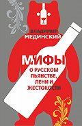 Владимир Мединский -Мифы о русском пьянстве, лени и жестокости