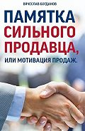Вячеслав Богданов -Памятка сильного продавца, или мотивация продаж