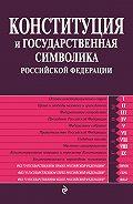 Коллектив Авторов -Конституция и государственная символика Российской Федерации
