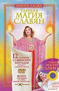 Арина Ласка -Тайная магия славян. 12 сильнейших славянских ритуалов на удачу, деньги и счастье