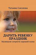 Татьяна Соколова -Дарить ребенку праздник. Маленькие хитрости хорошеймамы