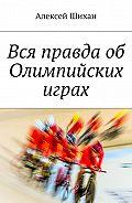 Алексей Шихан -Вся правда об Олимпийских играх