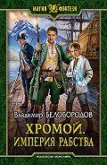 Владимир Белобородов - Хромой. Империя рабства