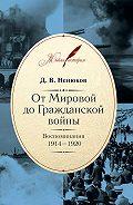 Дмитрий Ненюков - От Мировой до Гражданской войны. Воспоминания. 1914–1920