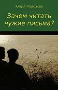 Юлия Морозова -Зачем читать чужие письма?