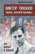 Федор Раззаков -Виктор Тихонов творец «Красной машины». КГБ играет в хоккей