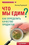 Л. В. Рудницкий -Что мы едим? Как определить качество продуктов