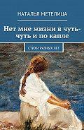 Наталья Метелица -Нет мне жизни вчуть-чуть ипокапле. Стихи разныхлет