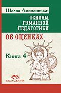 Шалва Амонашвили -Основы гуманной педагогики. Книга 4. Об оценках