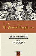 Уильям Сомерсет Моэм -Театр. Рождественские каникулы (сборник)