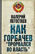 Валерий Легостаев -Как Горбачев «прорвался во власть»