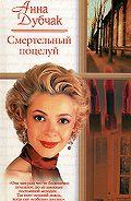 Анна Дубчак - Смертельный поцелуй