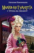 Наталья Павлищева -Мария-Антуанетта. С трона на эшафот