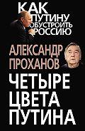 Александр Проханов - Четыре цвета Путина