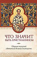 Татьяна Копяткевич -Что значит быть христианином. Сборник поучений святителя Иоанна Златоуста