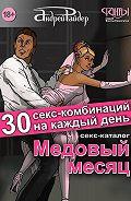 Андрей Райдер -Медовый месяц. 30 секс-комбинаций на каждый день. Секс каталог для влюбленных парочек, желающих месяц предаваться страсти