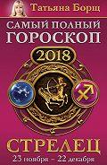 Татьяна Борщ -Стрелец. Самый полный гороскоп на 2018 год. 23 ноября – 22 декабря