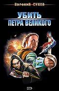 Евгений Сухов - Убить Петра Великого