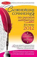 Е. П. Педчак - Сложнейшие сочинения по русской литературе. Темы 2012 г.