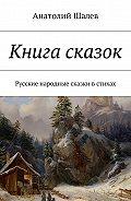 Анатолий Шалев -Книга сказок. Русские народные сказки в стихах