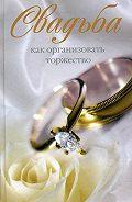 Катерина Геннадьевна Берсеньева -Свадьба. Как организовать торжество