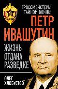 Олег Хлобустов - Петр Ивашутин. Жизнь отдана разведке