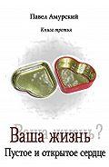 Павел Амурский -Ваша жизнь? Книга 3. Пустое и открытое сердце