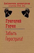 Григорий Горин -Забыть Герострата!
