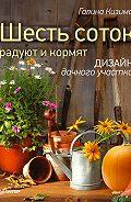 Галина Кизима -Шесть соток радуют и кормят. Дизайн дачного участка