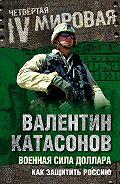 Валентин Катасонов - Военная сила доллара. Как защитить Россию