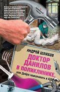 Андрей Шляхов -Доктор Данилов в поликлинике, или Добро пожаловать в ад!