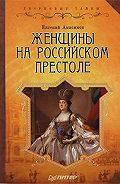 Евгений Викторович Анисимов - Женщины на российском престоле