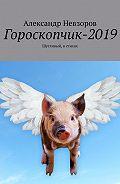 Александр Невзоров -Гороскопчик-2019. Шутливый, в стихах