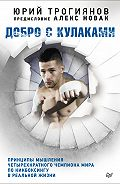 Алекс Новак, Юрий Трогиянов - Добро с кулаками. Принципы мышления четырехкратного чемпиона мира по кикбоксингу в реальной жизни