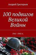 Андрей Григорьев -100подвигов Великой Войны