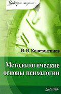 В. В. Константинов - Методологические основы психологии