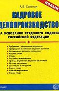 Артем Васильевич Сазыкин -Кадровое делопроизводство на основании Трудового кодекса Российской Федерации
