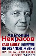 Анатолий Некрасов -Ваш билет на экзамене жизни. 102 ответа на жизненно важные вопросы