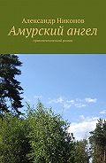 Александр Никонов -Амурский ангел. приключенческий роман